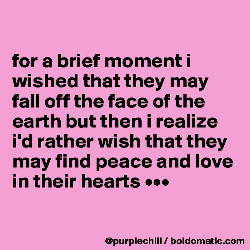 for a brief moment i wished that they may fall off the face of the earth but then i realize i'd rather wish that they may find peace and love in their hearts •••