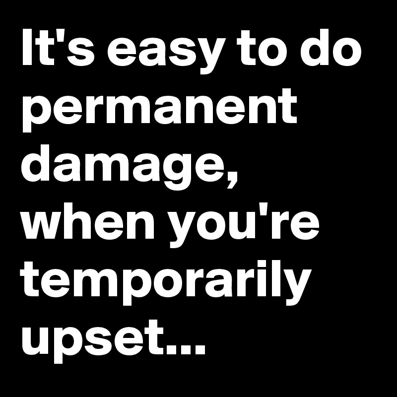 It's easy to do permanent damage, when you're temporarily upset...