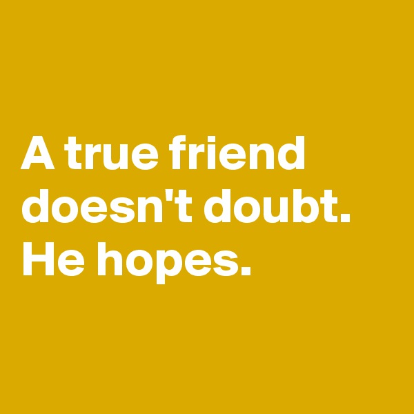 A true friend      doesn't doubt.        He hopes.