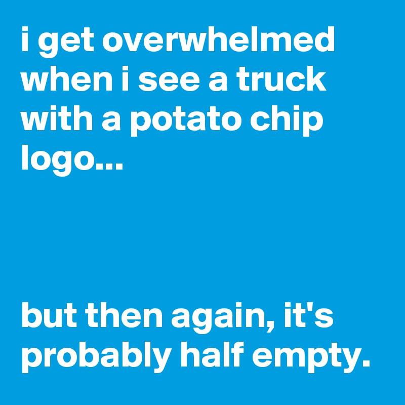 i get overwhelmed when i see a truck with a potato chip logo...    but then again, it's probably half empty.