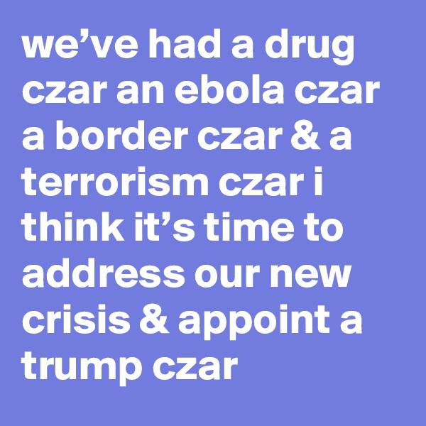 we've had a drug czar an ebola czar a border czar & a terrorism czar i think it's time to address our new crisis & appoint a trump czar