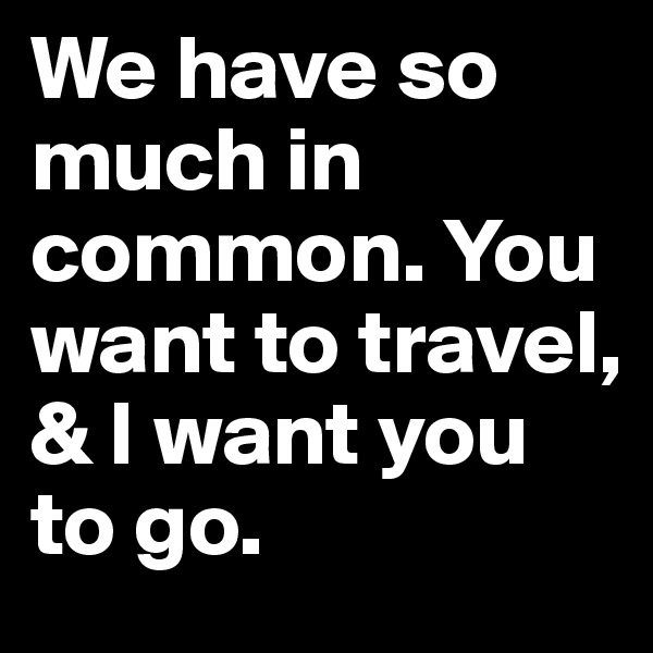 We have so much in common. You want to travel, & I want you to go.