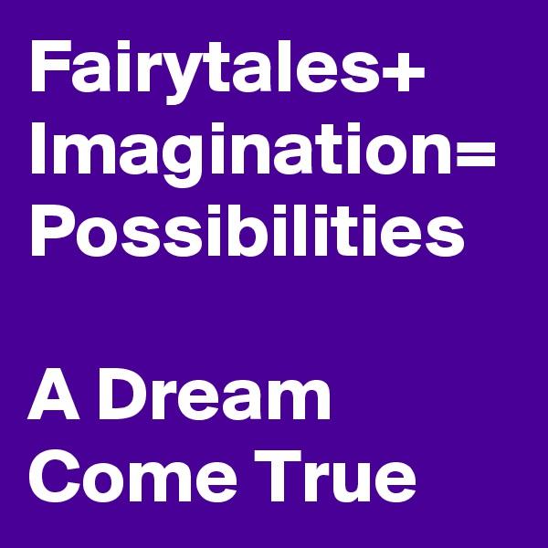 Fairytales+ Imagination= Possibilities  A Dream Come True