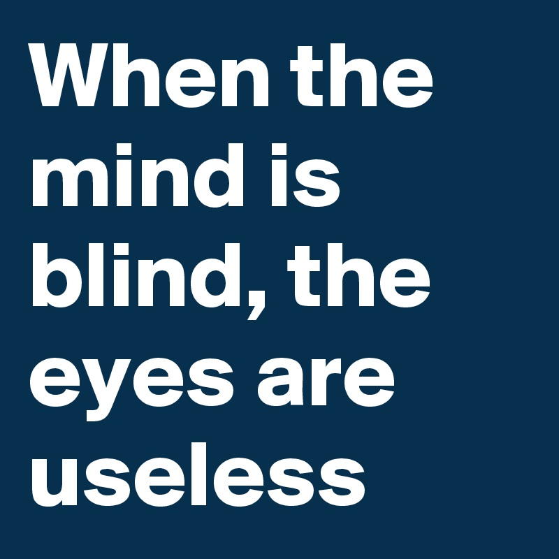 When the mind is blind, the eyes are useless