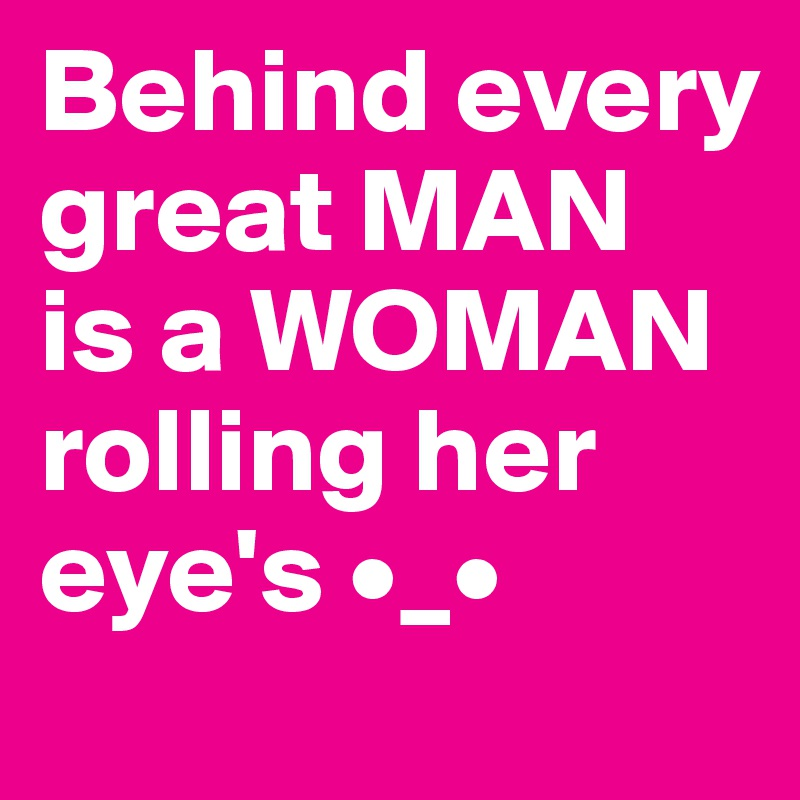 Behind every great MAN is a WOMAN  rolling her eye's •_•