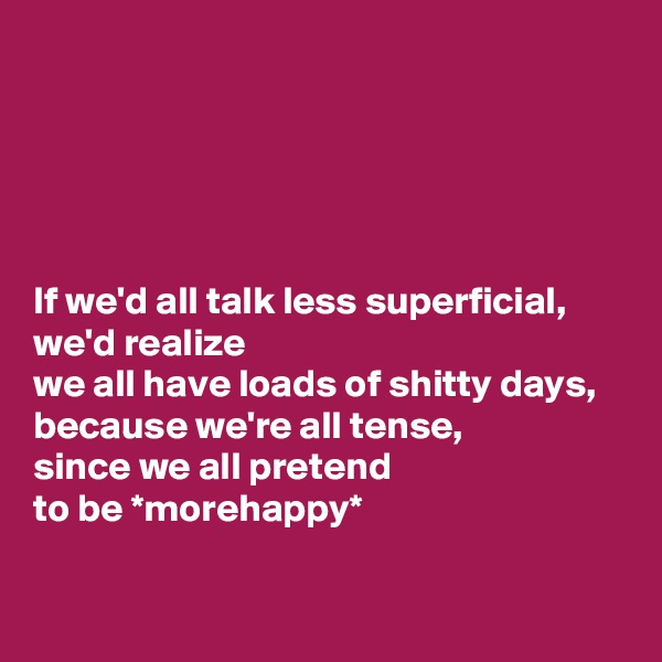 If we'd all talk less superficial,  we'd realize  we all have loads of shitty days,  because we're all tense,  since we all pretend  to be *morehappy*