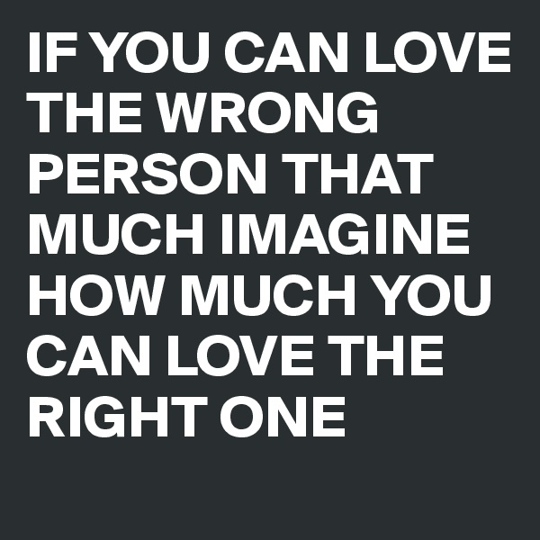 IF YOU CAN LOVE THE WRONG PERSON THAT MUCH IMAGINE HOW MUCH YOU CAN LOVE THE RIGHT ONE