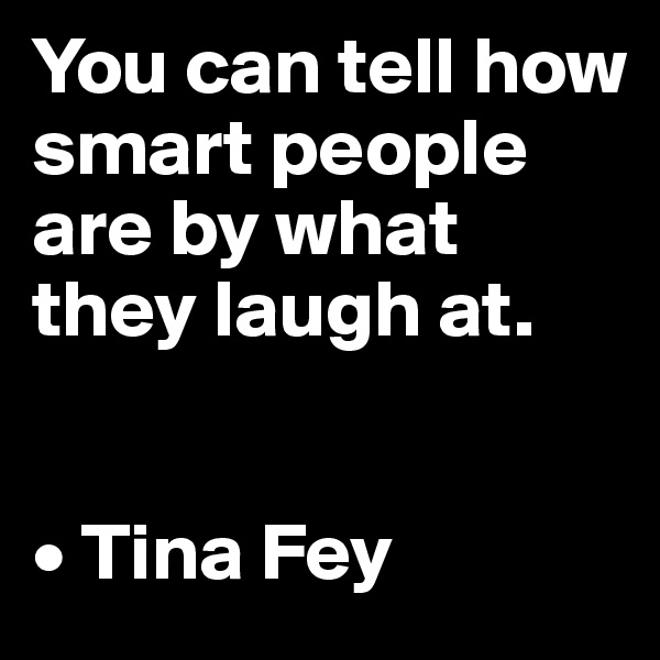 You can tell how smart people are by what they laugh at.   • Tina Fey