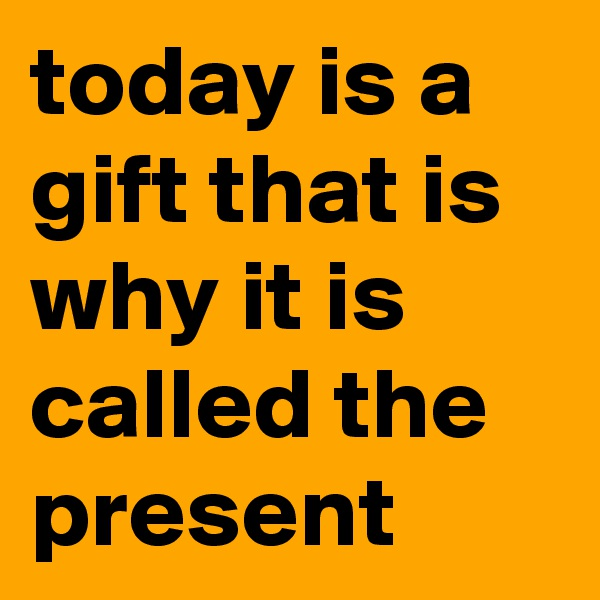 today is a gift that is why it is called the present