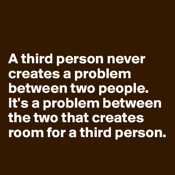 A third person never creates a problem between two people. It's a problem between the two that creates room for a third person.