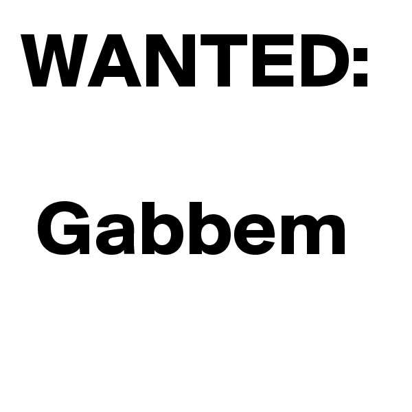 WANTED:    Gabbem