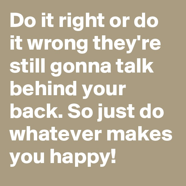 Do it right or do it wrong they're still gonna talk behind your back. So just do whatever makes you happy!