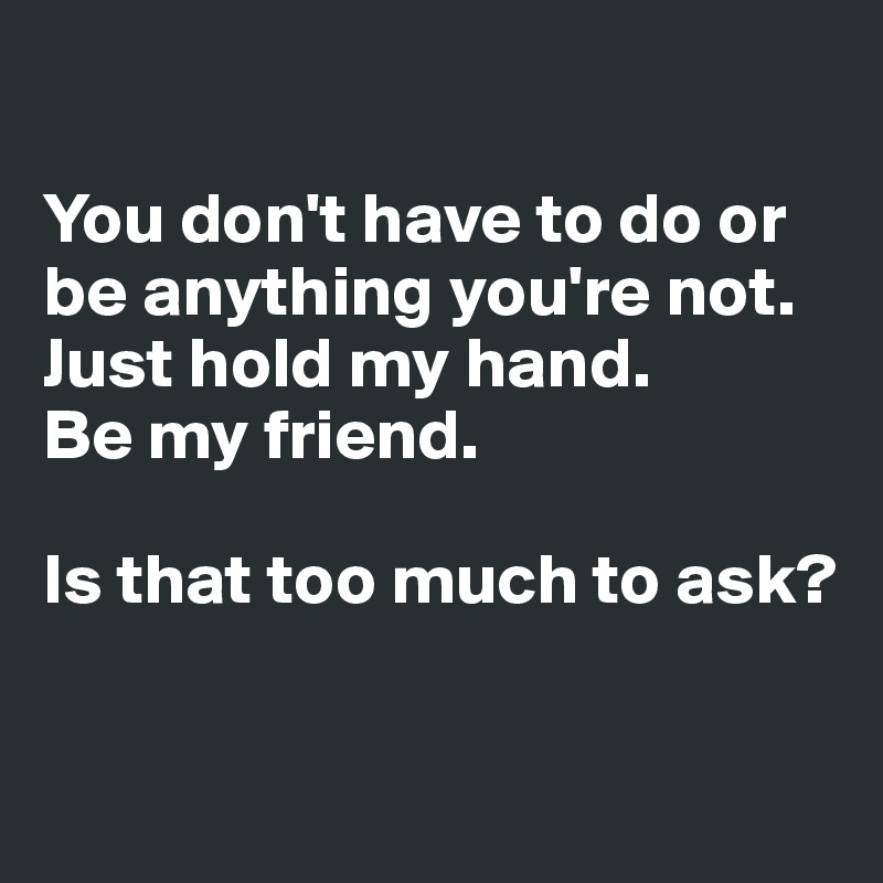 You don't have to do or be anything you're not.  Just hold my hand.  Be my friend.  Is that too much to ask?