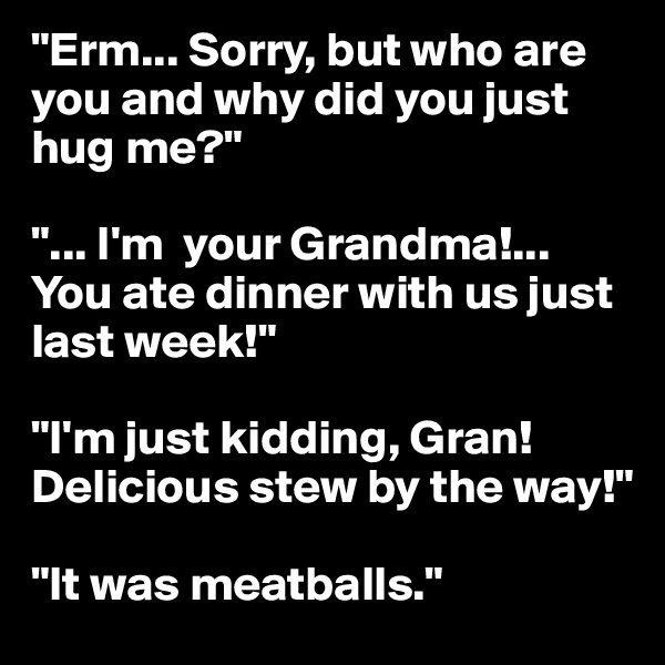 """""""Erm... Sorry, but who are you and why did you just hug me?""""  """"... I'm  your Grandma!... You ate dinner with us just last week!""""  """"I'm just kidding, Gran!Delicious stew by the way!""""  """"It was meatballs."""""""