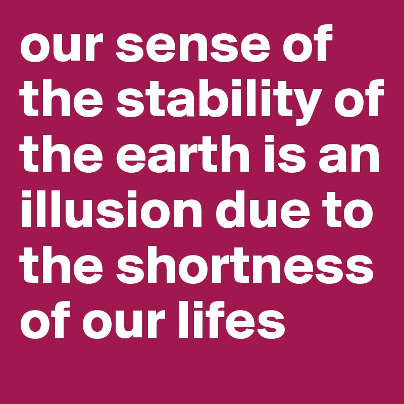 our sense of the stability of the earth is an illusion due to the shortness of our lifes