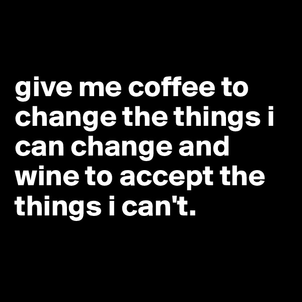 give me coffee to change the things i can change and wine to accept the things i can't.