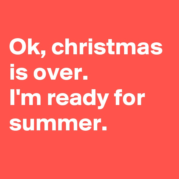 Ok, christmas is over. I'm ready for summer.