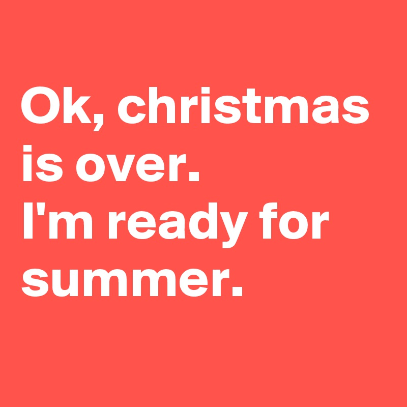 Christmas Is Over.Ok Christmas Is Over I M Ready For Summer Post By