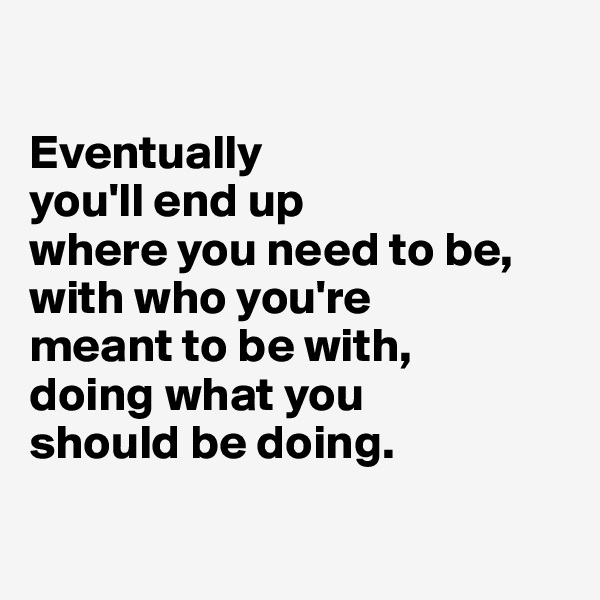 Eventually  you'll end up  where you need to be,  with who you're  meant to be with,  doing what you  should be doing.