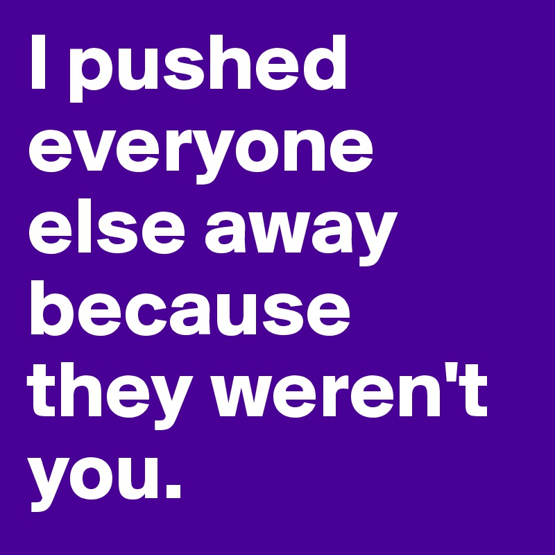 I pushed everyone else away because they weren't you.