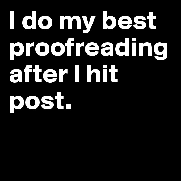 I do my best  proofreading after I hit post.
