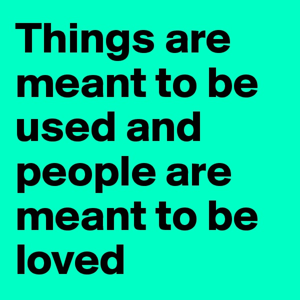 Things are meant to be used and people are meant to be loved