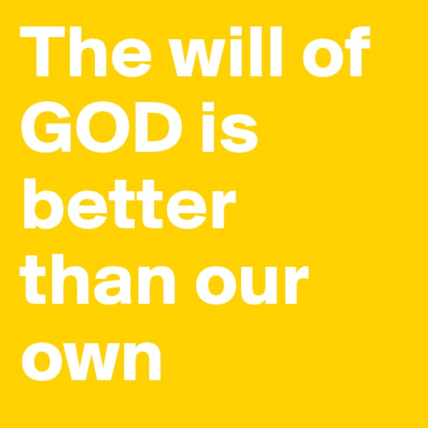 The will of GOD is better than our own