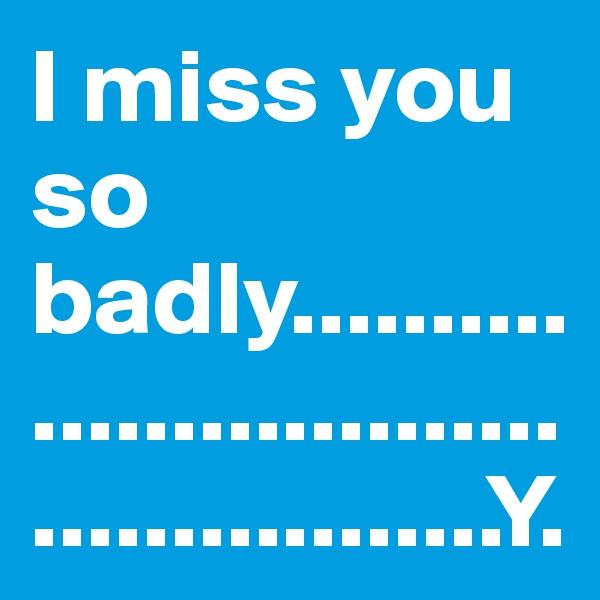 I miss you so badly..............................................Y.