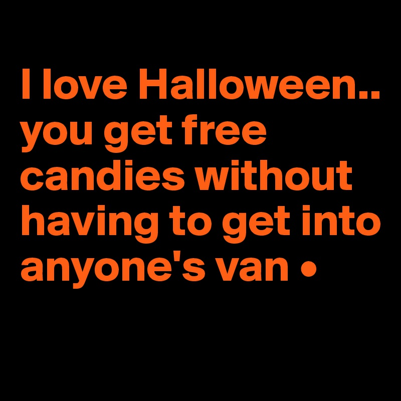 I love Halloween.. you get free candies without having to get into anyone's van •