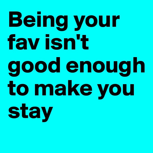 Being your fav isn't good enough to make you stay