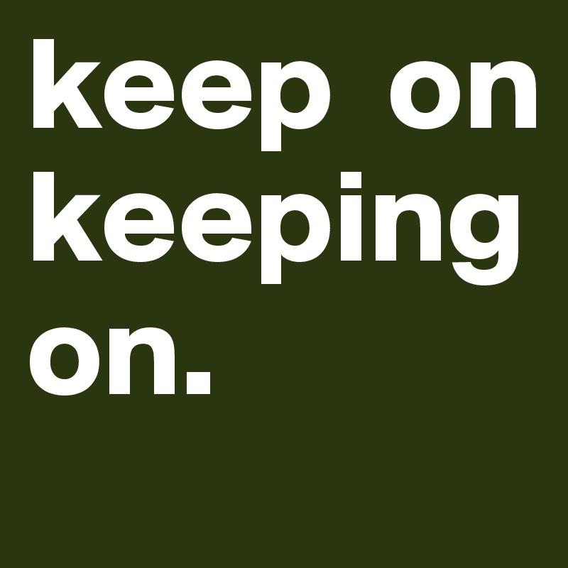 keep  on          keeping on.
