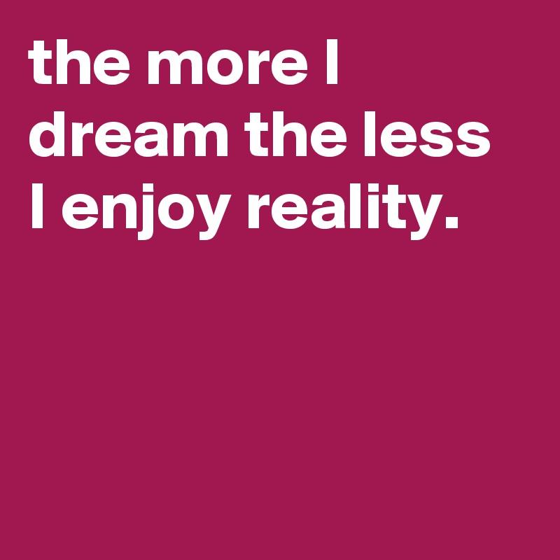 the more I dream the less I enjoy reality.
