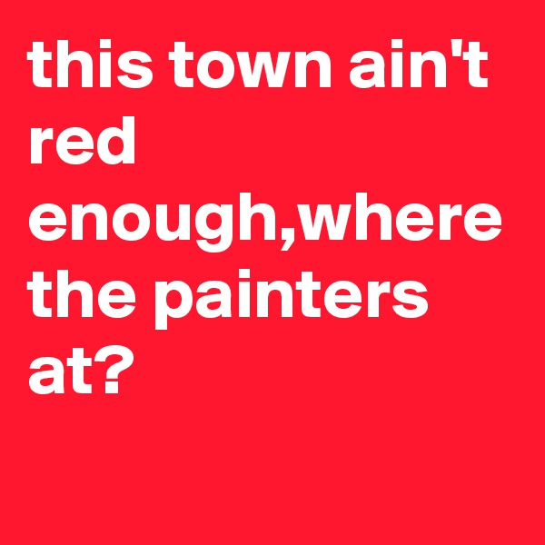 this town ain't red enough,where the painters at?