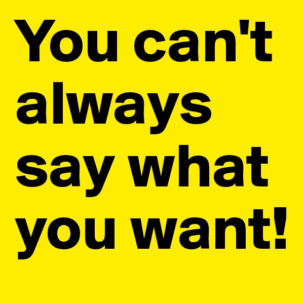 You can't always say what you want!