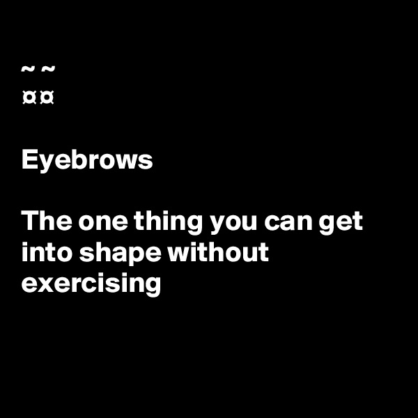 ~ ~ ¤¤  Eyebrows  The one thing you can get into shape without  exercising