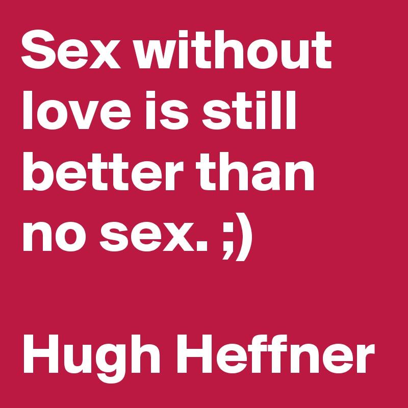 Sex without love is still better than no sex. ;)  Hugh Heffner