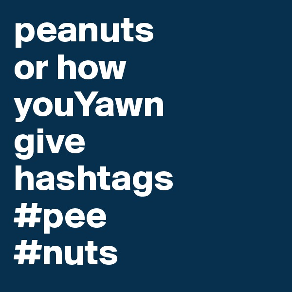 peanuts or how youYawn  give  hashtags #pee #nuts