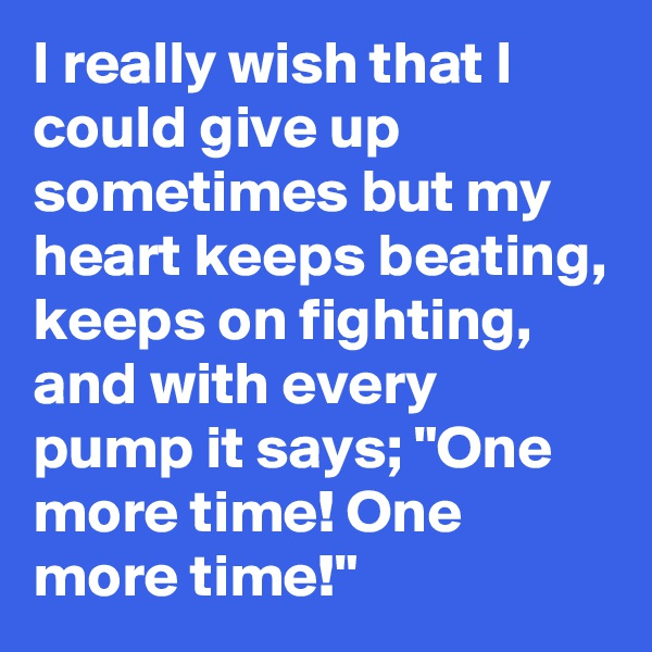 "I really wish that I could give up sometimes but my heart keeps beating, keeps on fighting, and with every pump it says; ""One more time! One more time!"""