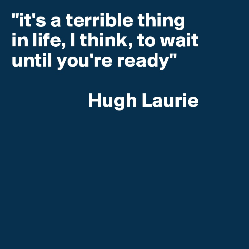 """it's a terrible thing in life, I think, to wait until you're ready""                     Hugh Laurie"
