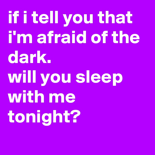 if i tell you that i'm afraid of the dark. will you sleep with me tonight?