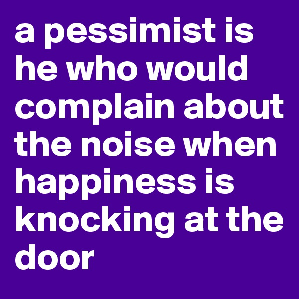 a pessimist is he who would complain about the noise when happiness is knocking at the door