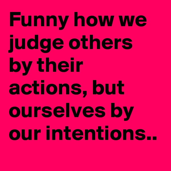 Funny how we judge others by their actions, but ourselves by our intentions..