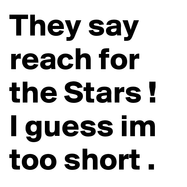 They say reach for the Stars ! I guess im too short .