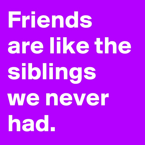 Friends are like the siblings we never had.