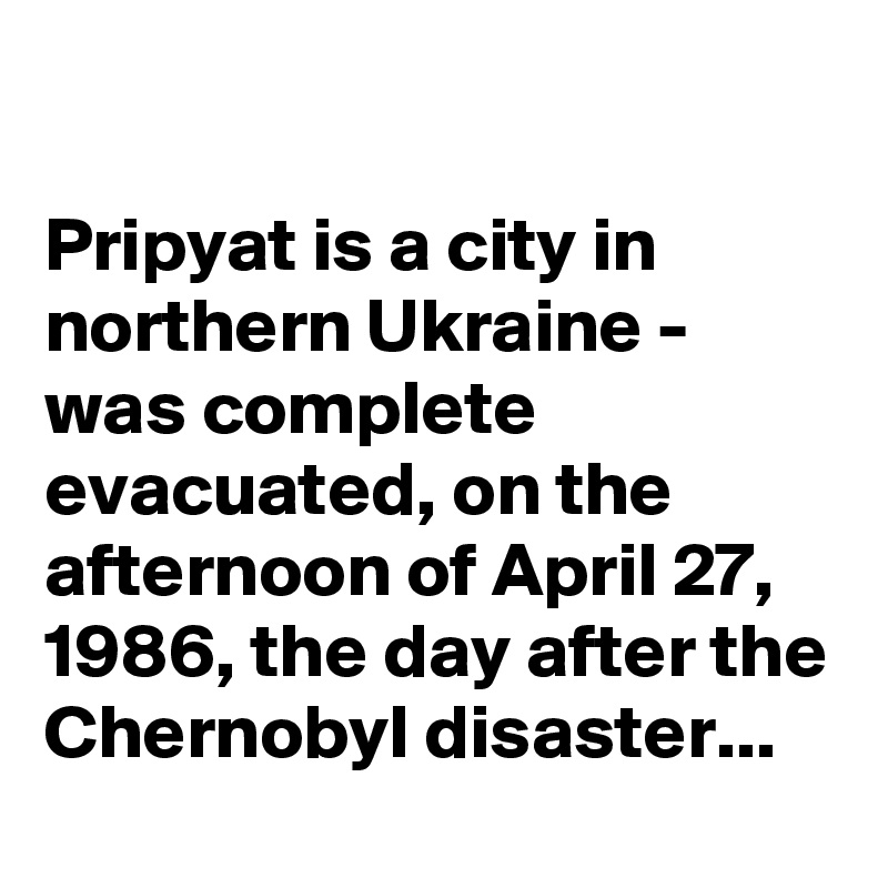 Pripyat is a city in northern Ukraine - was complete evacuated, on the afternoon of April 27, 1986, the day after the Chernobyl disaster...