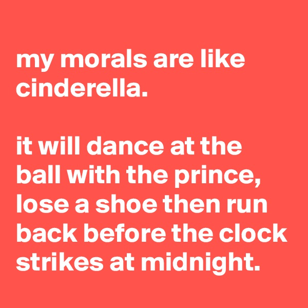 my morals are like cinderella.  it will dance at the ball with the prince, lose a shoe then run back before the clock strikes at midnight.