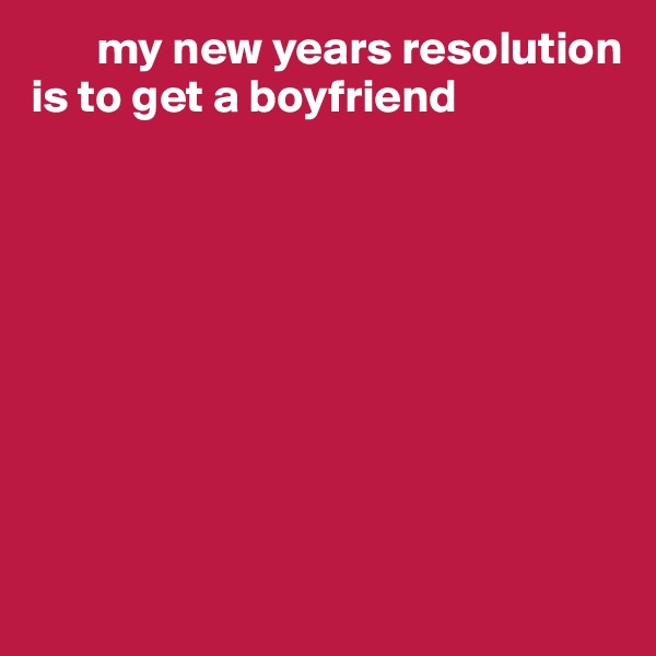 my new years resolution is to get a boyfriend
