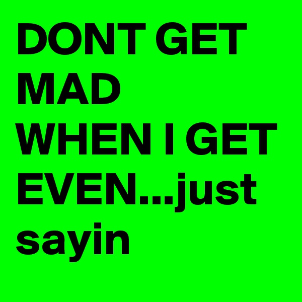 DONT GET MAD WHEN I GET EVEN...just sayin