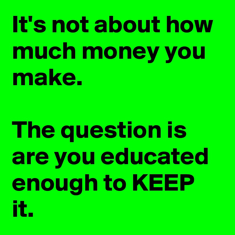It's not about how much money you make.  The question is are you educated enough to KEEP it.