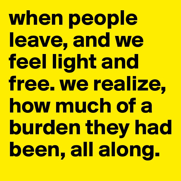 when people leave, and we feel light and free. we realize, how much of a burden they had been, all along.
